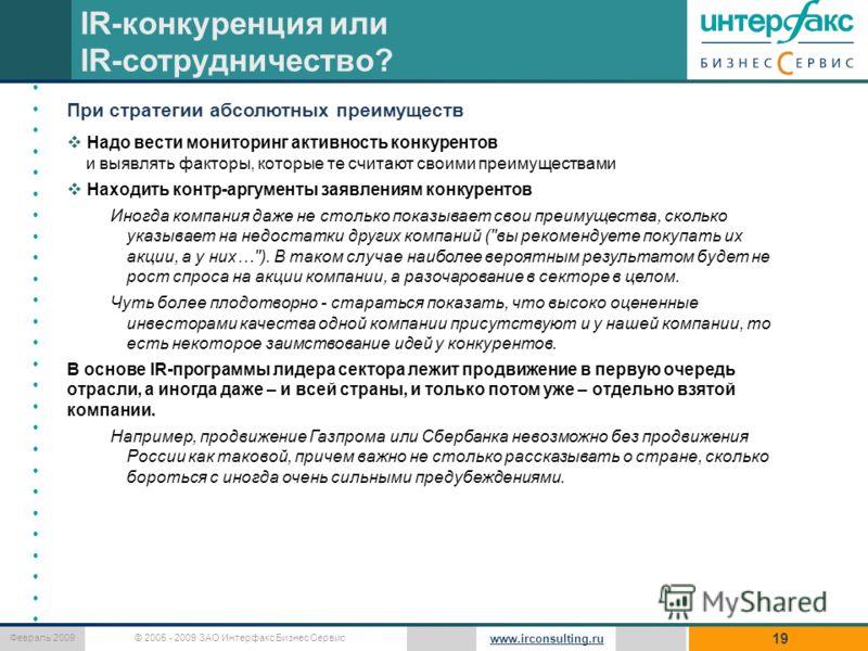 © 2005 - 2009 ЗАО Интерфакс Бизнес Сервис Февраль 2009 www.irconsulting.ru 19 IR-конкуренция или IR-сотрудничество? При стратегии абсолютных преимуществ Надо вести мониторинг активность конкурентов и выявлять факторы, которые те считают своими преиму