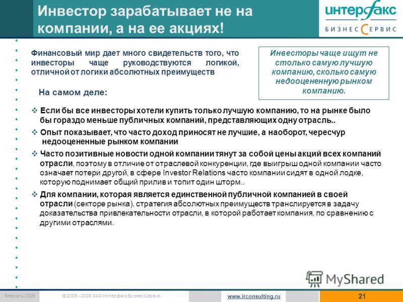 © 2005 - 2009 ЗАО Интерфакс Бизнес Сервис Февраль 2009 www.irconsulting.ru 21 Инвестор зарабатывает не на компании, а на ее акциях! На самом деле: Финансовый мир дает много свидетельств того, что инвесторы чаще руководствуются логикой, отличной от ло