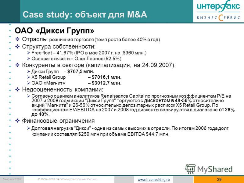 © 2005 - 2009 ЗАО Интерфакс Бизнес Сервис Февраль 2009 www.irconsulting.ru Case study: объект для M&A 29 ОАО «Дикси Групп» Отрасль: розничная торговля (темп роста более 40% в год) Структура собственности: Free float – 41,67% (IPO в мае 2007 г. на ;$3