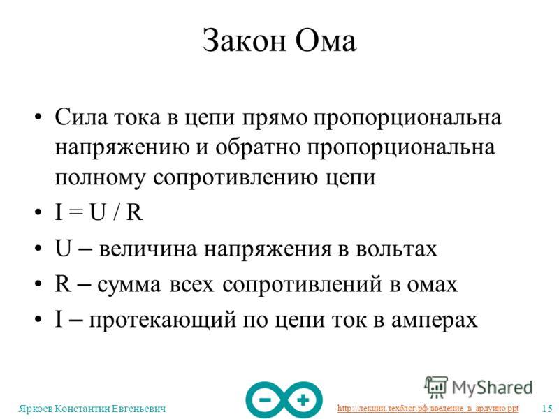 http://лекции.техблог.рф/введение_в_ардуино.ppt Яркоев Константин Евгеньевич15 Закон Ома Сила тока в цепи прямо пропорциональна напряжению и обратно пропорциональна полному сопротивлению цепи I = U / R U – величина напряжения в вольтах R – сумма всех