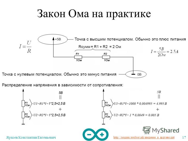 http://лекции.техблог.рф/введение_в_ардуино.ppt Яркоев Константин Евгеньевич17 Закон Ома на практике Точка с высшим потенциалом. Обычно это плюс питания Точка с нулевым потенциалом. Обычно это минус питания Rсумм = R1 + R2 = 2 Ом Распределение напряж