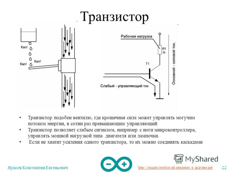 http://лекции.техблог.рф/введение_в_ардуино.ppt Яркоев Константин Евгеньевич22 Транзистор Транзистор подобен вентилю, где крошечная сила может управлять могучим потоком энергии, в сотни раз превышающим управляющий Транзистор позволяет слабым сигналом
