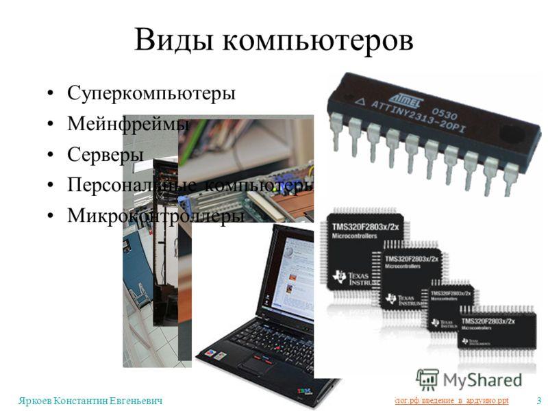 http://лекции.техблог.рф/введение_в_ардуино.ppt Яркоев Константин Евгеньевич3 Виды компьютеров Суперкомпьютеры Мейнфреймы Серверы Персональные компьютеры Микроконтроллеры