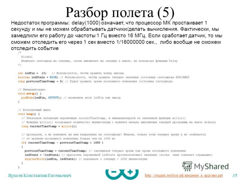 http://лекции.техблог.рф/введение_в_ардуино.ppt Яркоев Константин Евгеньевич35 Разбор полета (5) Недостаток программы: delay(1000) означает, что процессор МК простаивает 1 секунду и мы не можем обрабатывать датчики/делать вычисления. Фактически, мы з