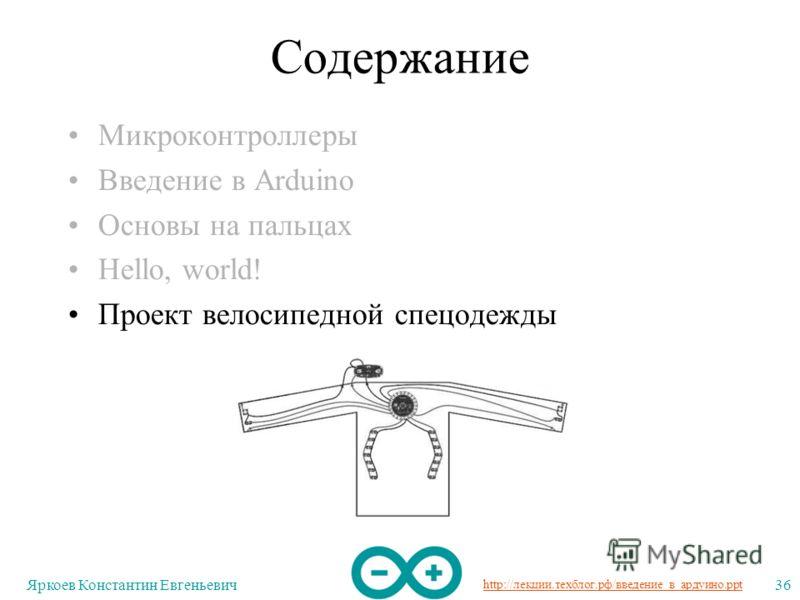 http://лекции.техблог.рф/введение_в_ардуино.ppt Яркоев Константин Евгеньевич36 Содержание Микроконтроллеры Введение в Arduino Основы на пальцах Hello, world! Проект велосипедной спецодежды