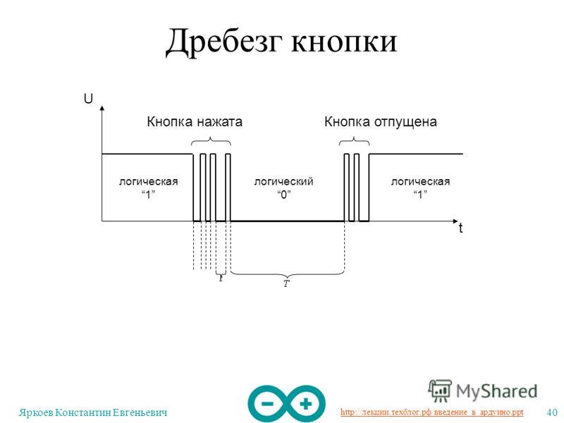 http://лекции.техблог.рф/введение_в_ардуино.ppt Яркоев Константин Евгеньевич40 Дребезг кнопки U t логическая 1 логический 0 логическая 1 Кнопка нажатаКнопка отпущена