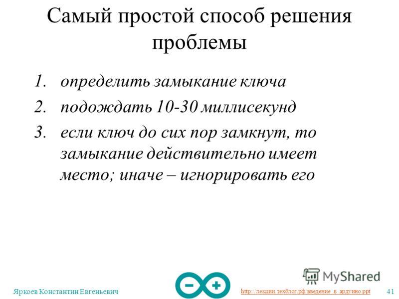 http://лекции.техблог.рф/введение_в_ардуино.ppt Яркоев Константин Евгеньевич41 Самый простой способ решения проблемы 1.определить замыкание ключа 2.подождать 10-30 миллисекунд 3.если ключ до сих пор замкнут, то замыкание действительно имеет место; ин