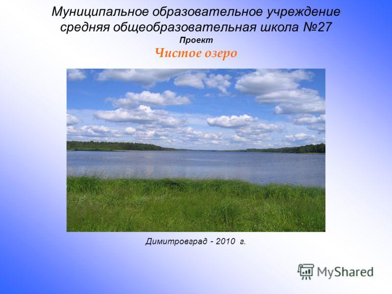 Муниципальное образовательное учреждение средняя общеобразовательная школа 27 Проект Чистое озеро Димитровград - 2010 г.