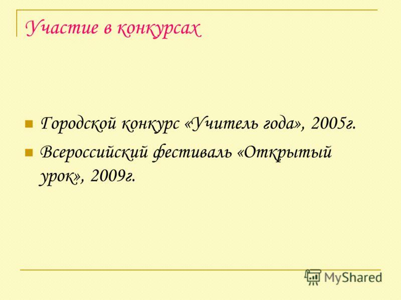 Участие в конкурсах Городской конкурс «Учитель года», 2005г. Всероссийский фестиваль «Открытый урок», 2009г.