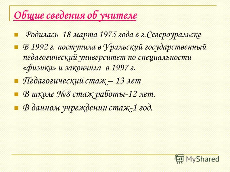 Общие сведения об учителе Родилась 18 марта 1975 года в г.Североуральске В 1992 г. поступила в Уральский государственный педагогический университет по специальности «физика» и закончила в 1997 г. Педагогический стаж – 13 лет В школе 8 стаж работы-12