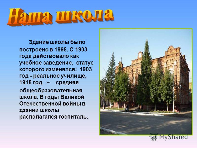Здание школы было построено в 1898. С 1903 года действовало как учебное заведение, статус которого изменялся: 1903 год - реальное училище, 1918 год – средняя общеобразовательная школа. В годы Великой Отечественной войны в здании школы располагался го