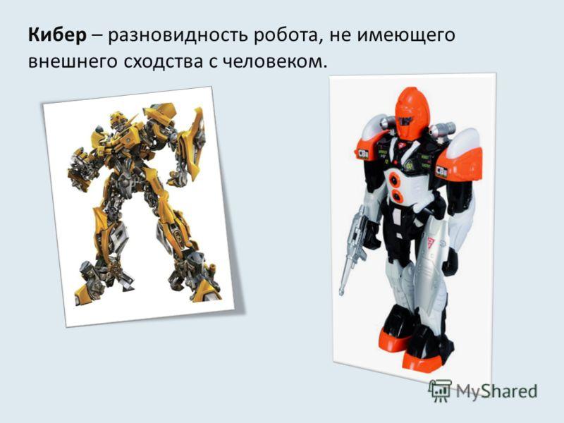 Кибер – разновидность робота, не имеющего внешнего сходства с человеком.