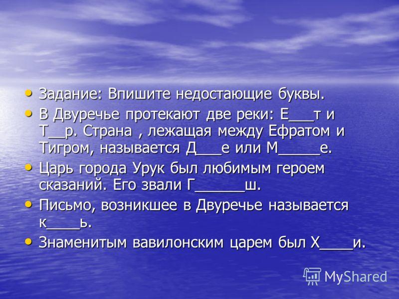 Задание: Впишите недостающие буквы. Задание: Впишите недостающие буквы. В Двуречье протекают две реки: Е___т и Т__р. Страна, лежащая между Ефратом и Тигром, называется Д___е или М_____е. В Двуречье протекают две реки: Е___т и Т__р. Страна, лежащая ме