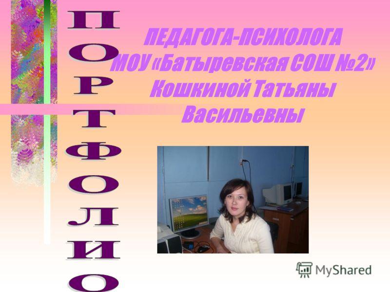 ПЕДАГОГА-ПСИХОЛОГА МОУ «Батыревская СОШ 2» Кошкиной Татьяны Васильевны
