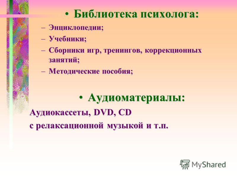 Библиотека психолога:Библиотека психолога: –Энциклопедии; –Учебники; –Сборники игр, тренингов, коррекционных занятий; –Методические пособия; Аудиоматериалы:Аудиоматериалы: Аудиокассеты, DVD, CD с релаксационной музыкой и т.п.