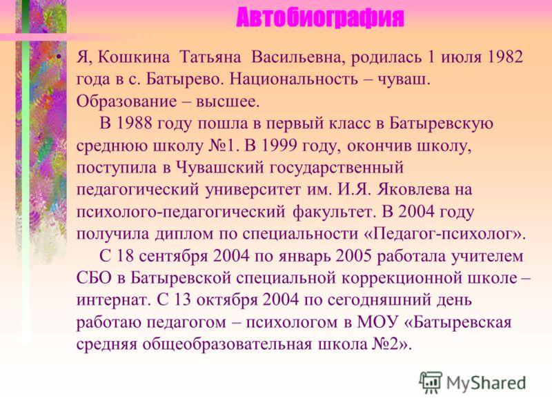 Автобиография Я, Кошкина Татьяна Васильевна, родилась 1 июля 1982 года в с. Батырево. Национальность – чуваш. Образование – высшее. В 1988 году пошла в первый класс в Батыревскую среднюю школу 1. В 1999 году, окончив школу, поступила в Чувашский госу