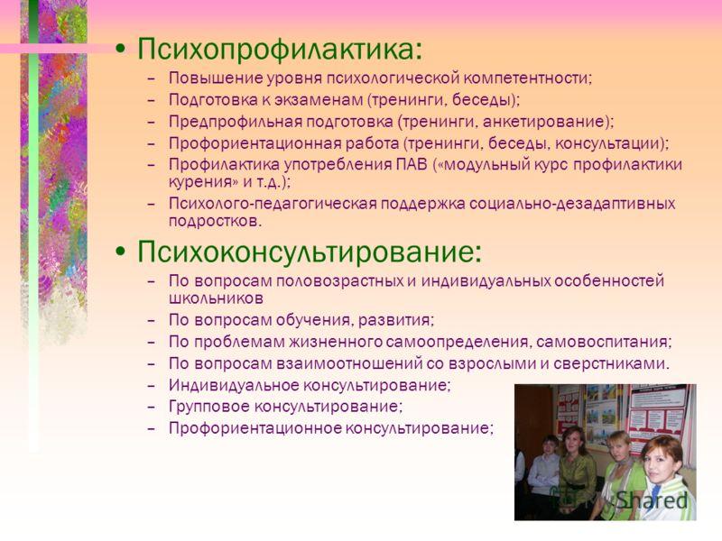 Психопрофилактика: –Повышение уровня психологической компетентности; –Подготовка к экзаменам (тренинги, беседы); –Предпрофильная подготовка ( тренинги, анкетирование); –Профориентационная работа (тренинги, беседы, консультации); –Профилактика употреб