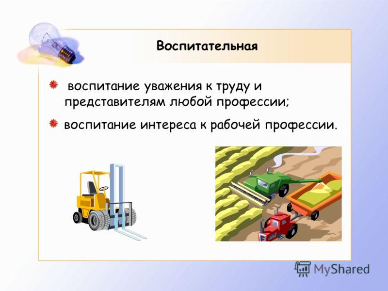 Воспитательная воспитание уважения к труду и представителям любой профессии; воспитание интереса к рабочей профессии.