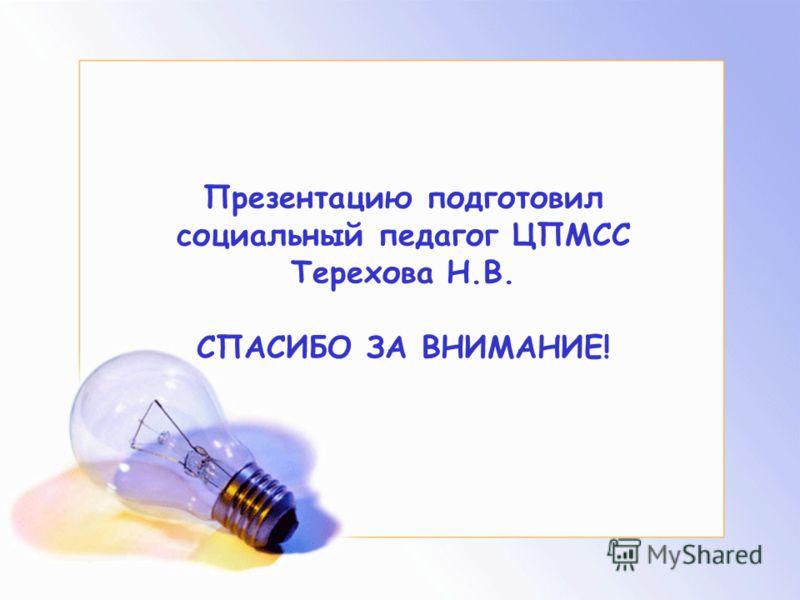 Презентацию подготовил социальный педагог ЦПМСС Терехова Н.В. СПАСИБО ЗА ВНИМАНИЕ!