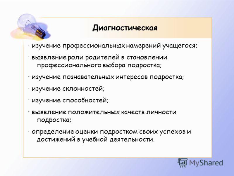 Диагностическая · изучение профессиональных намерений учащегося; · выявление роли родителей в становлении профессионального выбора подростка; · изучение познавательных интересов подростка; · изучение склонностей; · изучение способностей; · выявление