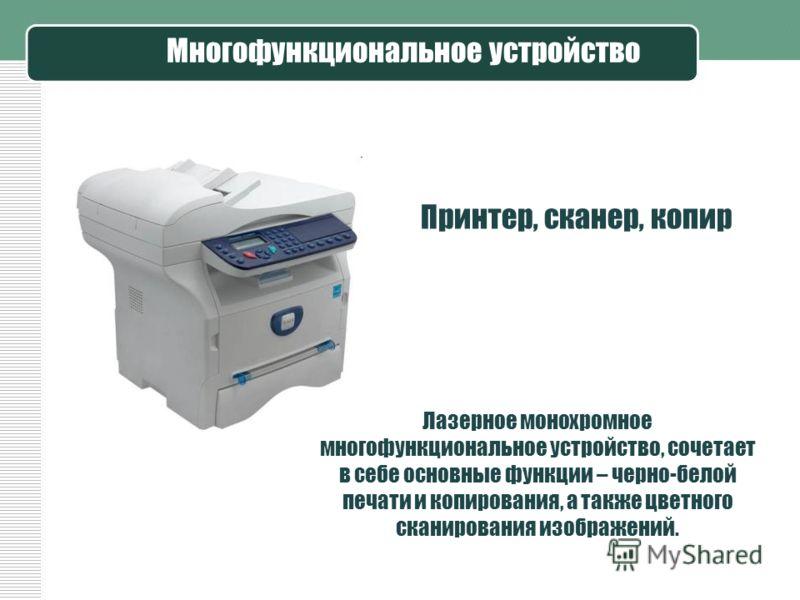 Многофункциональное устройство Лазерное монохромное многофункциональное устройство, сочетает в себе основные функции – черно-белой печати и копирования, а также цветного сканирования изображений. Принтер, сканер, копир