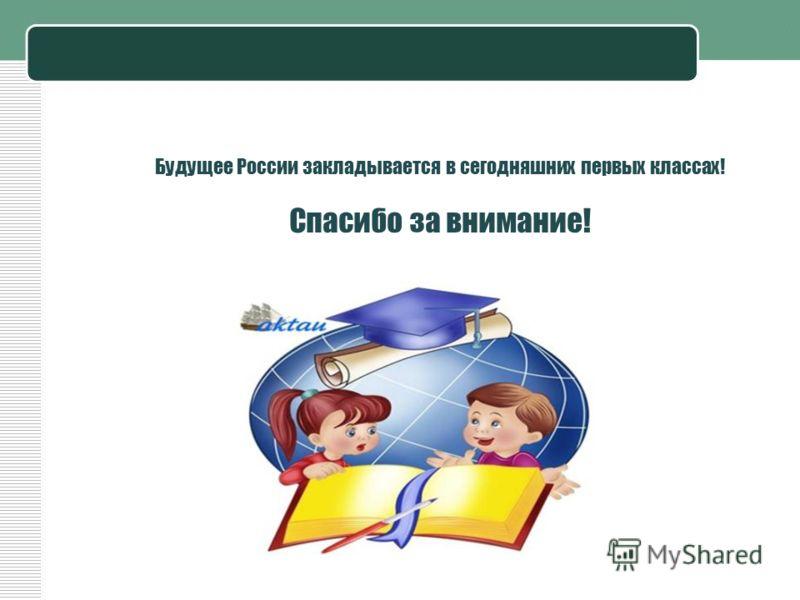 Будущее России закладывается в сегодняшних первых классах! Спасибо за внимание!