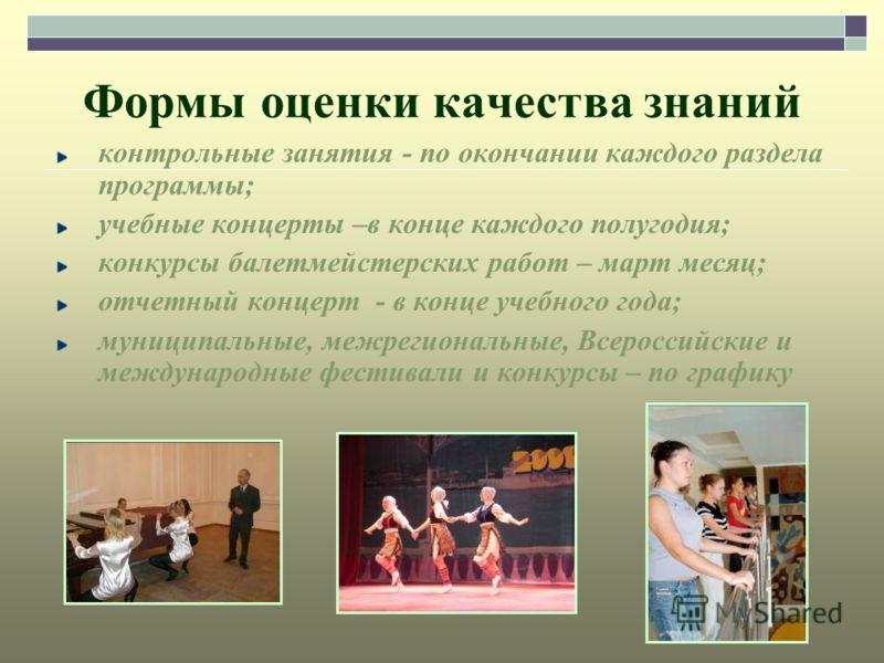 Формы оценки качества знаний контрольные занятия - по окончании каждого раздела программы; учебные концерты –в конце каждого полугодия; конкурсы балетмейстерских работ – март месяц; отчетный концерт - в конце учебного года; муниципальные, межрегионал