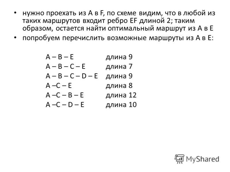 нужно проехать из А в F, по схеме видим, что в любой из таких маршрутов входит ребро EF длиной 2; таким образом, остается найти оптимальный маршрут из A в E попробуем перечислить возможные маршруты из А в Е: А – В – Едлина 9 А – В – С – Е длина 7 А –