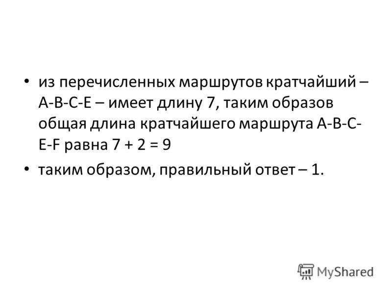 из перечисленных маршрутов кратчайший – A-B-C-E – имеет длину 7, таким образов общая длина кратчайшего маршрута A-B-C- E-F равна 7 + 2 = 9 таким образом, правильный ответ – 1.