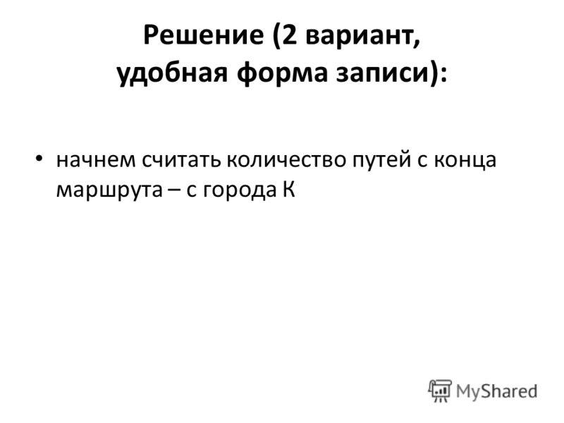 Решение (2 вариант, удобная форма записи): начнем считать количество путей с конца маршрута – с города К