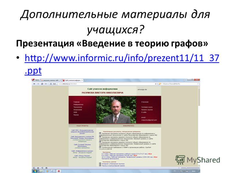 Дополнительные материалы для учащихся? Презентация «Введение в теорию графов» http://www.informic.ru/info/prezent11/11_37.ppt http://www.informic.ru/info/prezent11/11_37.ppt