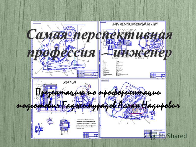 Самая перспективная профессия – инженер Презентацию по профориентации подготовил Гаджимурадов Аслан Надирович