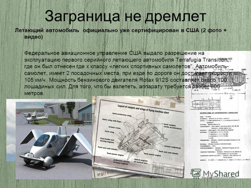 Заграница не дремлет Летающий автомобиль официально уже сертифицирован в США (2 фото + видео) Федеральное авиационное управление США выдало разрешение на эксплуатацию первого серийного летающего автомобиля Terrafugia Transition, где он был отнесен гд