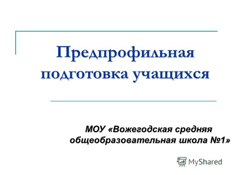 Предпрофильная подготовка учащихся МОУ «Вожегодская средняя общеобразовательная школа 1»