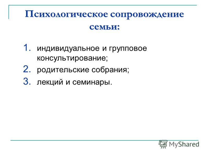 Психологическое сопровождение семьи: 1. индивидуальное и групповое консультирование; 2. родительские собрания; 3. лекций и семинары.