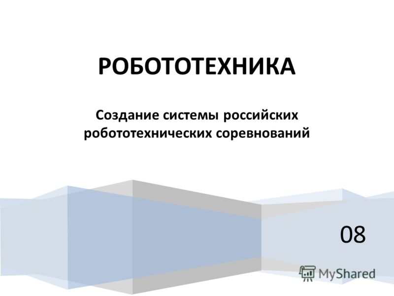 08 РОБОТОТЕХНИКА Создание системы российских робототехнических соревнований