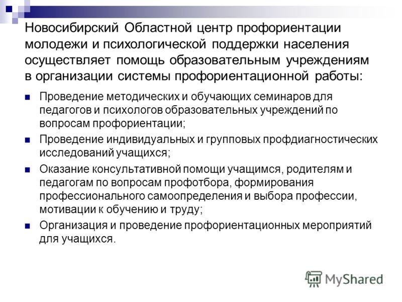 Новосибирский Областной центр профориентации молодежи и психологической поддержки населения осуществляет помощь образовательным учреждениям в организации системы профориентационной работы: Проведение методических и обучающих семинаров для педагогов и