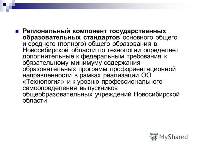 Региональный компонент государственных образовательных стандартов основного общего и среднего (полного) общего образования в Новосибирской области по технологии определяет дополнительные к федеральным требования к обязательному минимуму содержания об