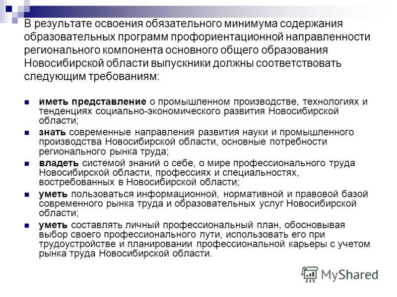 В результате освоения обязательного минимума содержания образовательных программ профориентационной направленности регионального компонента основного общего образования Новосибирской области выпускники должны соответствовать следующим требованиям: им