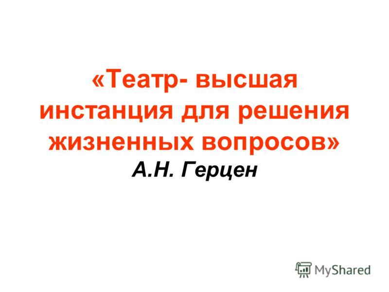 «Театр- высшая инстанция для решения жизненных вопросов» А.Н. Герцен