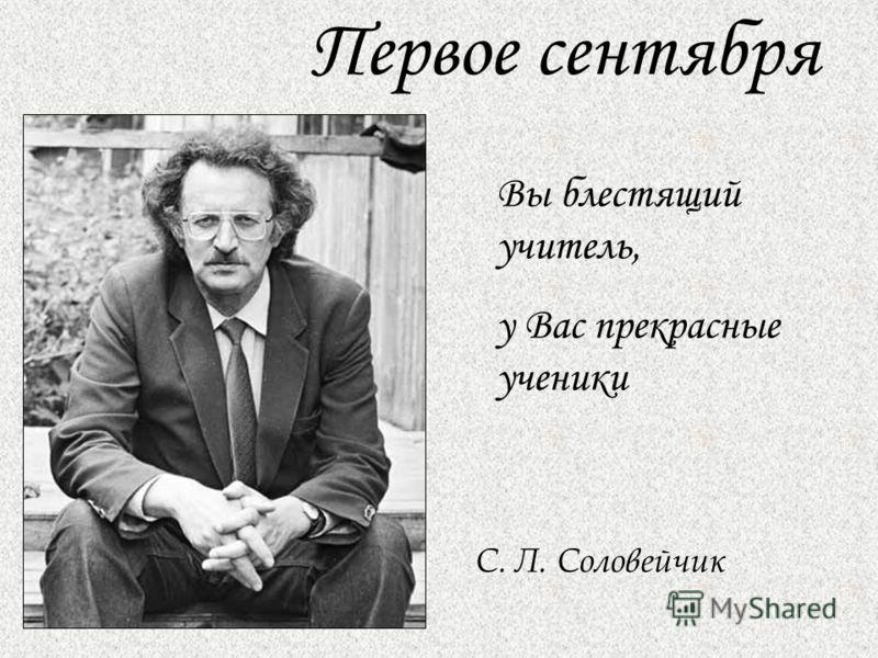 Первое сентября Вы блестящий учитель, у Вас прекрасные ученики С. Л. Соловейчик