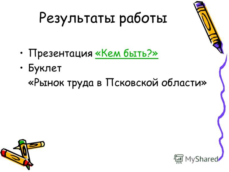 Результаты работы Презентация «Кем быть?»«Кем быть?» Буклет «Рынок труда в Псковской области»