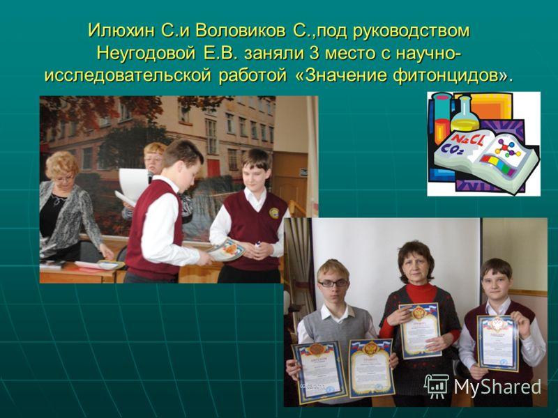 Илюхин С.и Воловиков С.,под руководством Неугодовой Е.В. заняли 3 место с научно- исследовательской работой «Значение фитонцидов».