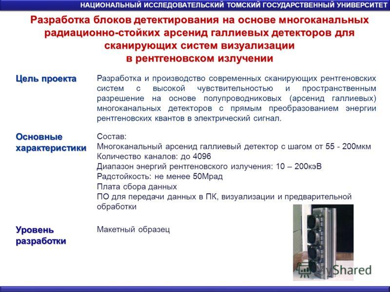 Разработка блоков детектирования на основе многоканальных радиационно-стойких арсенид галлиевых детекторов для сканирующих систем визуализации в рентгеновском излучении НАЦИОНАЛЬНЫЙ ИССЛЕДОВАТЕЛЬСКИЙ ТОМСКИЙ ГОСУДАРСТВЕННЫЙ УНИВЕРСИТЕТ Цель проекта Р