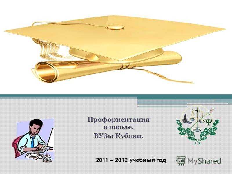 Профориентация в школе. ВУЗы Кубани. 2011 – 2012 учебный год
