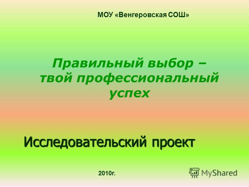 Исследовательский проект МОУ «Венгеровская СОШ» 2010г. Правильный выбор – твой профессиональный успех