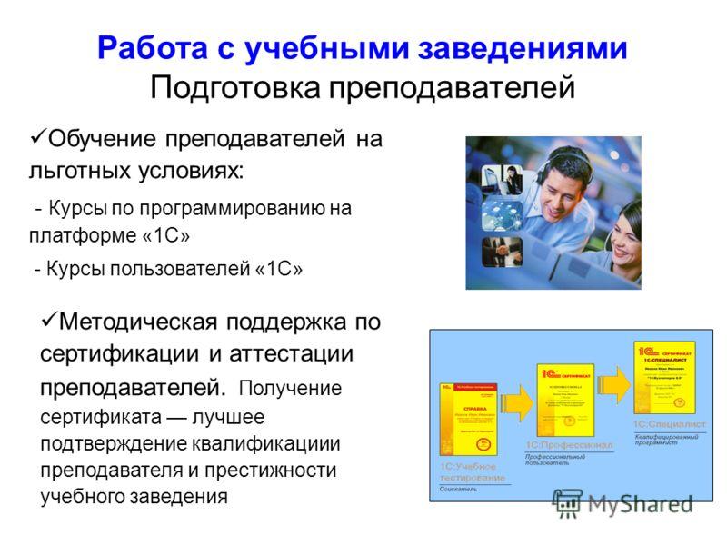 Работа с учебными заведениями Подготовка преподавателей Обучение преподавателей на льготных условиях: - Курсы по программированию на платформе «1С» - Курсы пользователей «1С» Методическая поддержка по сертификации и аттестации преподавателей. Получен