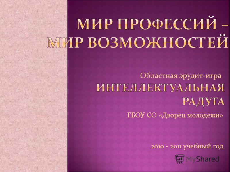 ГБОУ СО «Дворец молодежи» 2010 - 2011 учебный год Областная эрудит-игра