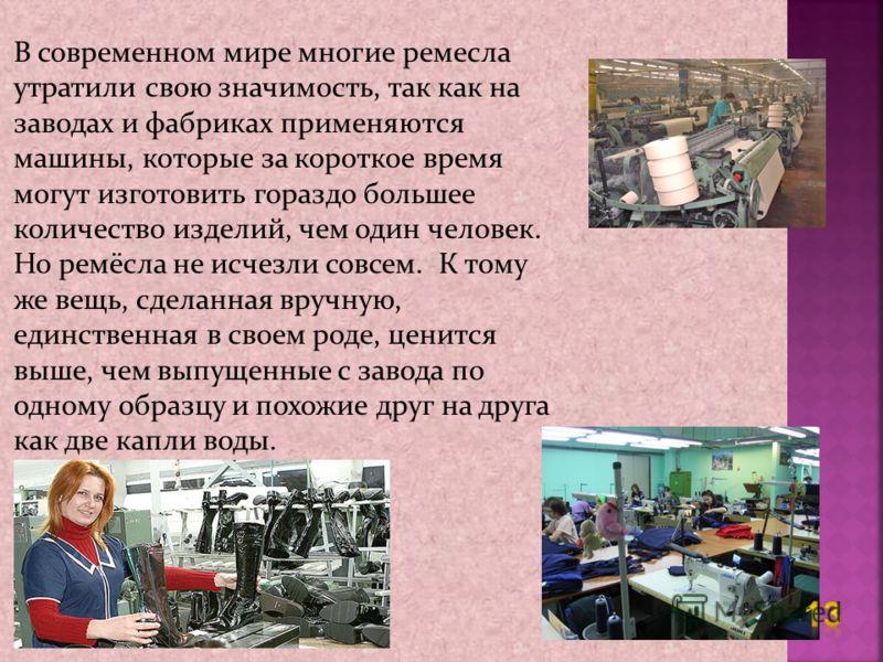 В современном мире многие ремесла утратили свою значимость, так как на заводах и фабриках применяются машины, которые за короткое время могут изготовить гораздо большее количество изделий, чем один человек. Но ремёсла не исчезли совсем. К тому же вещ
