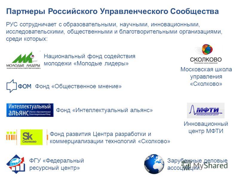 Партнеры Российского Управленческого Сообщества РУС сотрудничает с образовательными, научными, инновационными, исследовательскими, общественными и благотворительными организациями, среди которых: Фонд «Общественное мнение» Национальный фонд содействи